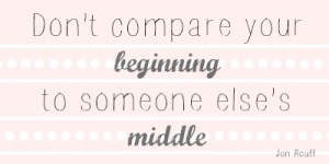 """Don't compare your beginning to someone else's middle"" #quote #inspiration // MeredithTested.wordpress.com"